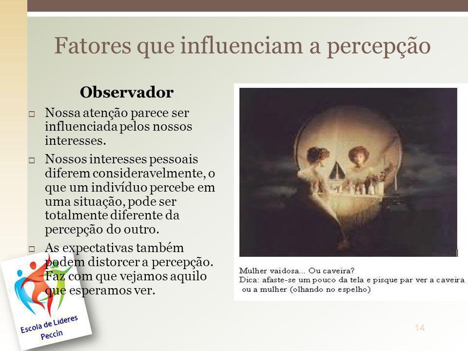 Fatores que influenciam a percepção Observador Nossa atenção parece ser influenciada pelos nossos interesses. Nossos interesses pessoais diferem consi