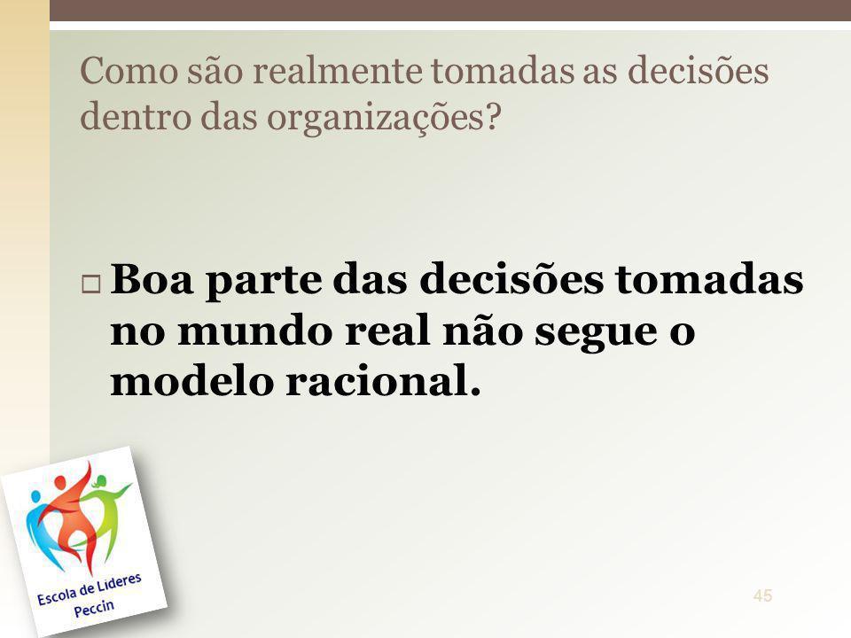 Boa parte das decisões tomadas no mundo real não segue o modelo racional. Como são realmente tomadas as decisões dentro das organizações? 45