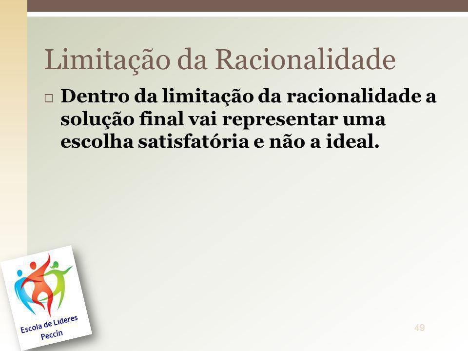 Dentro da limitação da racionalidade a solução final vai representar uma escolha satisfatória e não a ideal. Limitação da Racionalidade 49