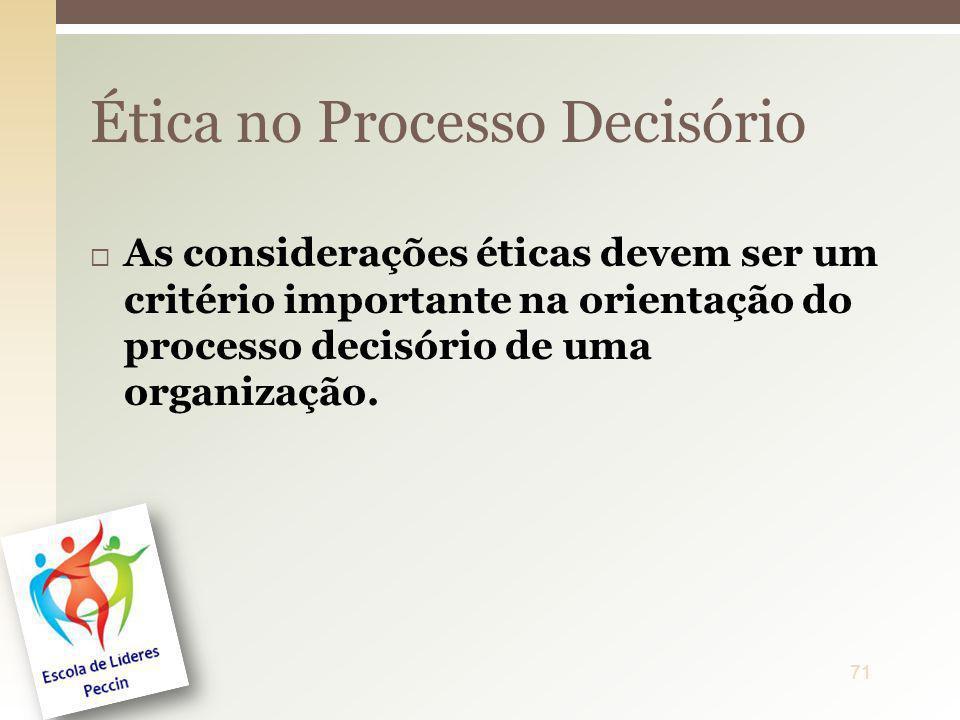As considerações éticas devem ser um critério importante na orientação do processo decisório de uma organização. Ética no Processo Decisório 71