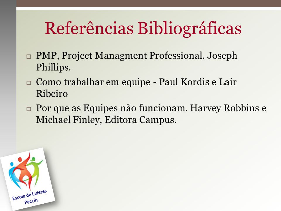 Referências Bibliográficas PMP, Project Managment Professional. Joseph Phillips. Como trabalhar em equipe - Paul Kordis e Lair Ribeiro Por que as Equi