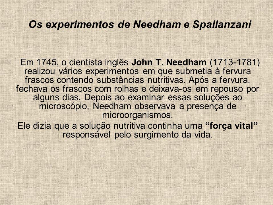 Os experimentos de Needham e Spallanzani Em 1745, o cientista inglês John T. Needham (1713-1781) realizou vários experimentos em que submetia à fervur