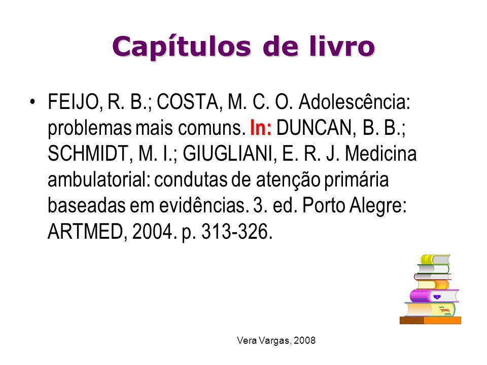 Vera Vargas, 2008 Capítulos de livro In:FEIJO, R. B.; COSTA, M. C. O. Adolescência: problemas mais comuns. In: DUNCAN, B. B.; SCHMIDT, M. I.; GIUGLIAN