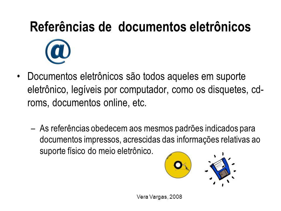 Vera Vargas, 2008 Referências de documentos eletrônicos Documentos eletrônicos são todos aqueles em suporte eletrônico, legíveis por computador, como