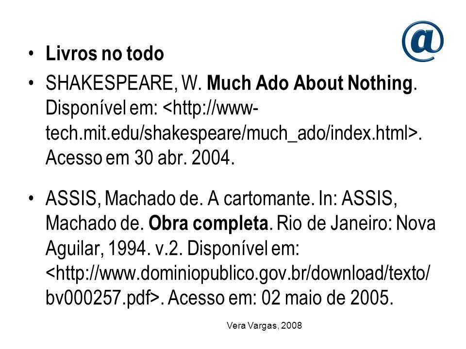 Vera Vargas, 2008 Livros no todo SHAKESPEARE, W. Much Ado About Nothing. Disponível em:. Acesso em 30 abr. 2004. ASSIS, Machado de. A cartomante. In: