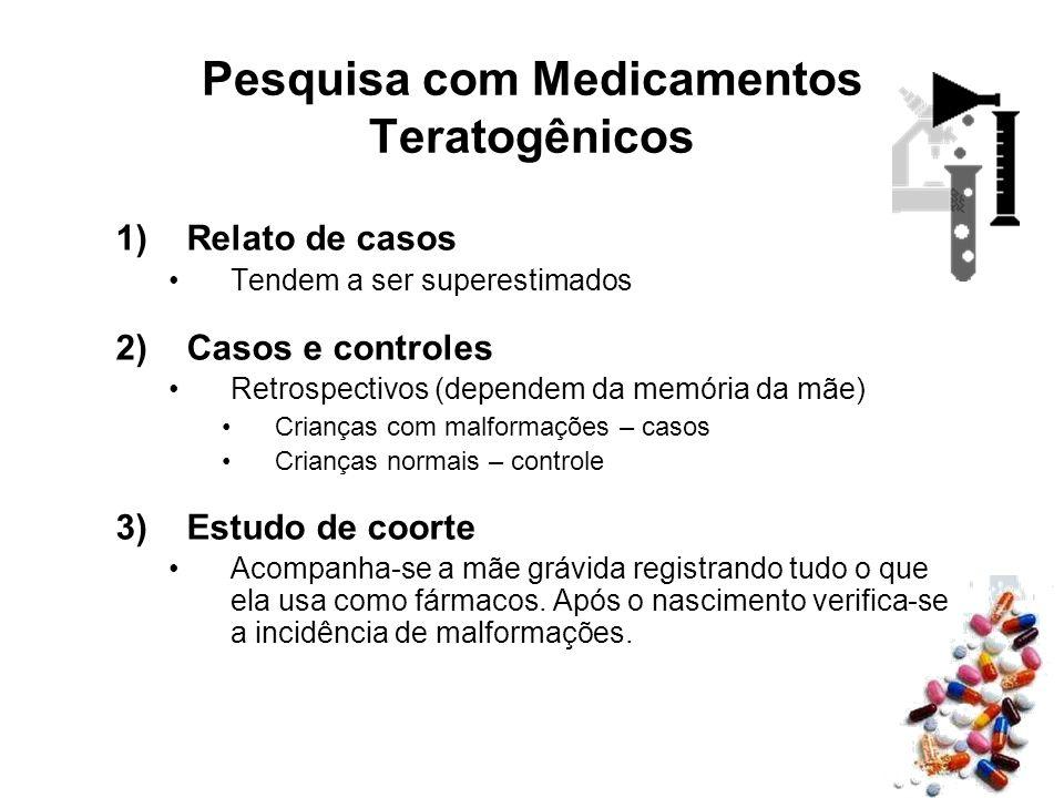 Pesquisa com Medicamentos Teratogênicos 1)Relato de casos Tendem a ser superestimados 2)Casos e controles Retrospectivos (dependem da memória da mãe)