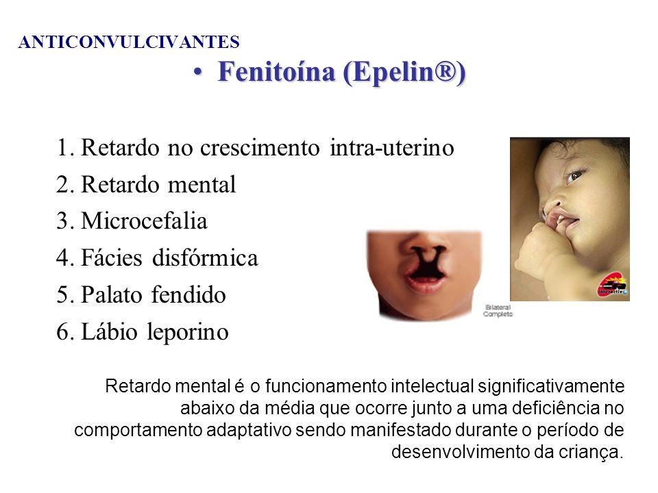 ANTICONVULCIVANTES Fenitoína (Epelin®)Fenitoína (Epelin®) 1.Retardo no crescimento intra-uterino 2.Retardo mental 3.Microcefalia 4.Fácies disfórmica 5
