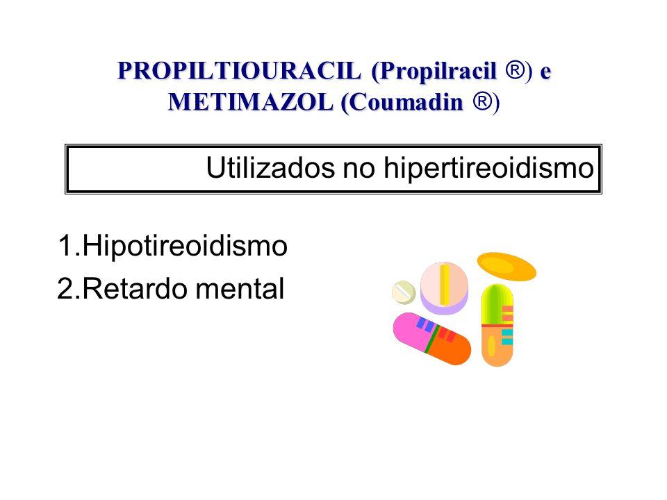 PROPILTIOURACIL (Propilracil e METIMAZOL (Coumadin PROPILTIOURACIL (Propilracil ® ) e METIMAZOL (Coumadin ® ) 1.Hipotireoidismo 2.Retardo mental Utili