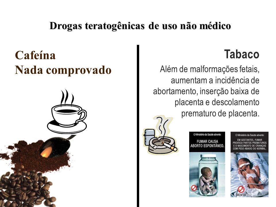 Drogas teratogênicas de uso não médico Cafeína Nada comprovado Tabaco Além de malformações fetais, aumentam a incidência de abortamento, inserção baix