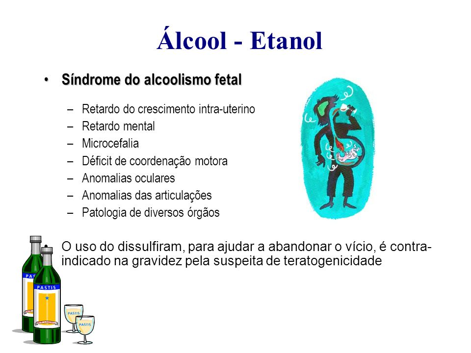 Álcool - Etanol Síndrome do alcoolismo fetal Síndrome do alcoolismo fetal –Retardo do crescimento intra-uterino –Retardo mental –Microcefalia –Déficit