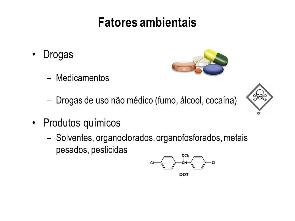 Fatores ambientais Drogas –Medicamentos –Drogas de uso não médico (fumo, álcool, cocaína) Produtos químicos –Solventes, organoclorados, organofosforad