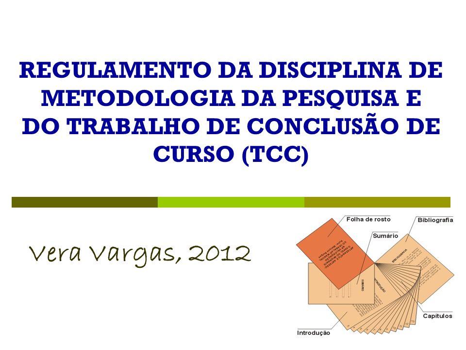 REGULAMENTO DA DISCIPLINA DE METODOLOGIA DA PESQUISA E DO TRABALHO DE CONCLUSÃO DE CURSO (TCC) Vera Vargas, 2012