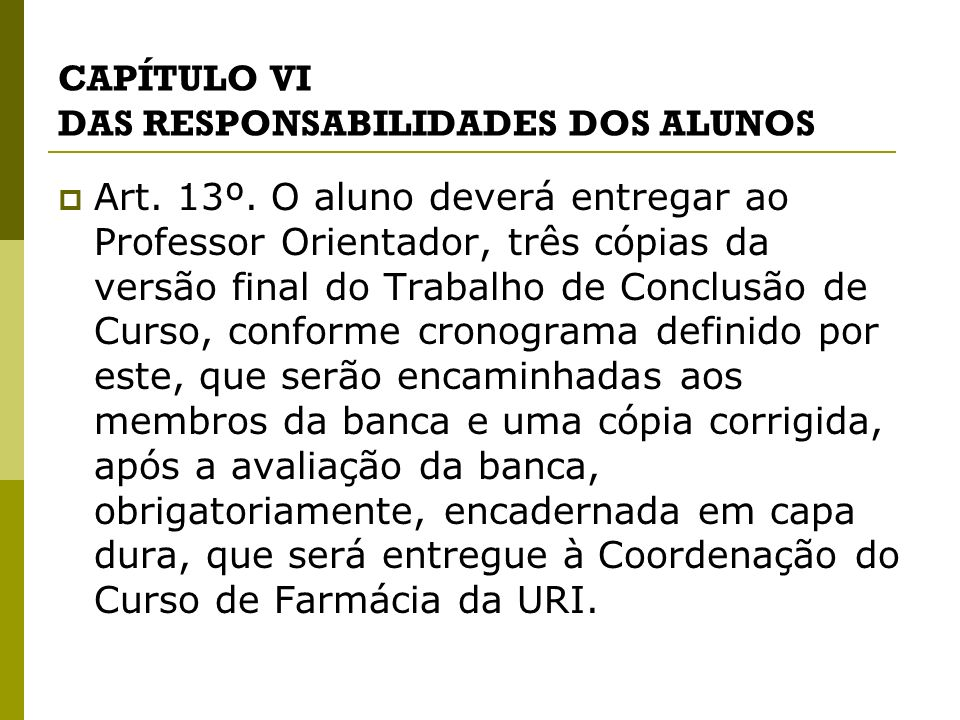 CAPÍTULO VI DAS RESPONSABILIDADES DOS ALUNOS Art. 13º. O aluno deverá entregar ao Professor Orientador, três cópias da versão final do Trabalho de Con