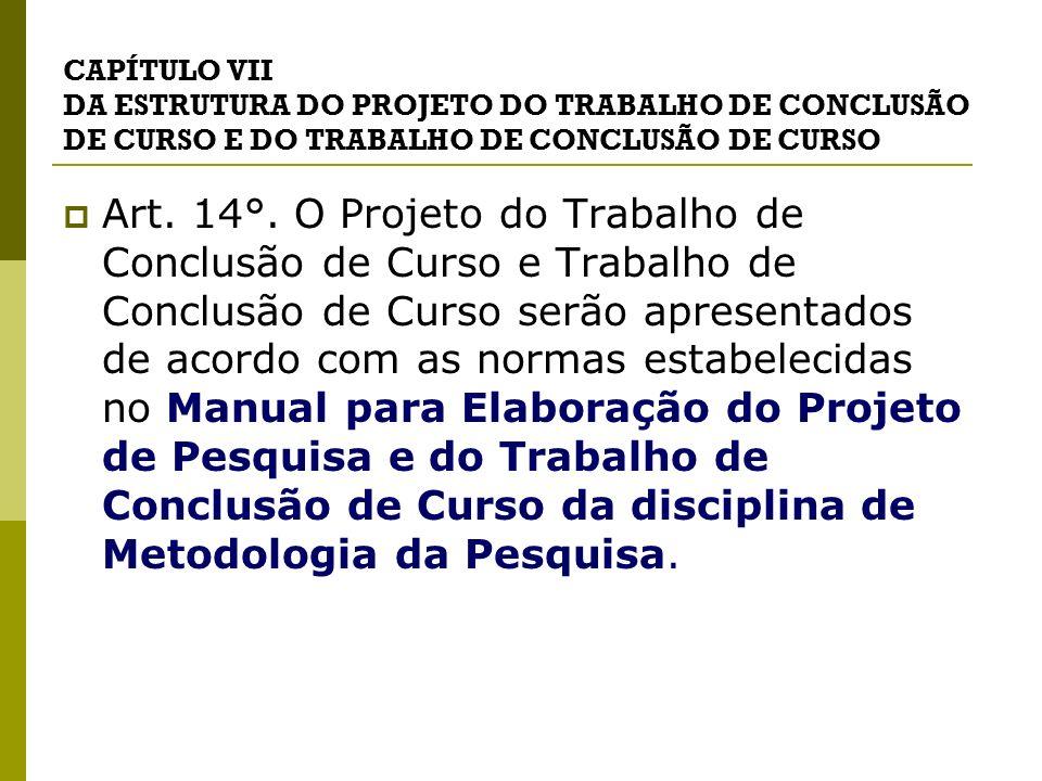 CAPÍTULO VII DA ESTRUTURA DO PROJETO DO TRABALHO DE CONCLUSÃO DE CURSO E DO TRABALHO DE CONCLUSÃO DE CURSO Art. 14°. O Projeto do Trabalho de Conclusã