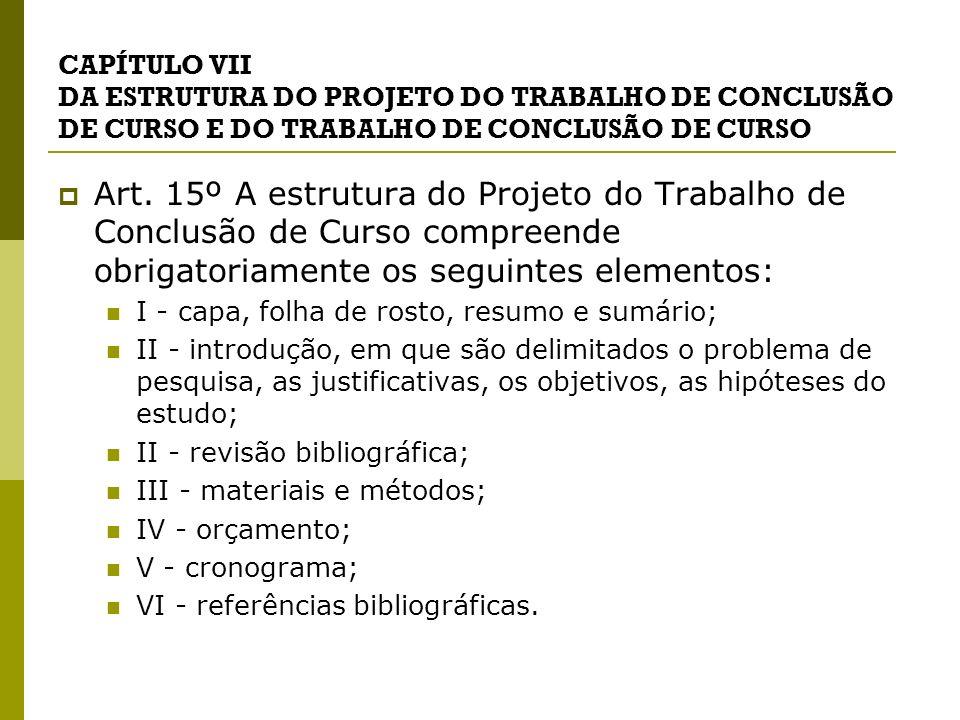 CAPÍTULO VII DA ESTRUTURA DO PROJETO DO TRABALHO DE CONCLUSÃO DE CURSO E DO TRABALHO DE CONCLUSÃO DE CURSO Art. 15º A estrutura do Projeto do Trabalho