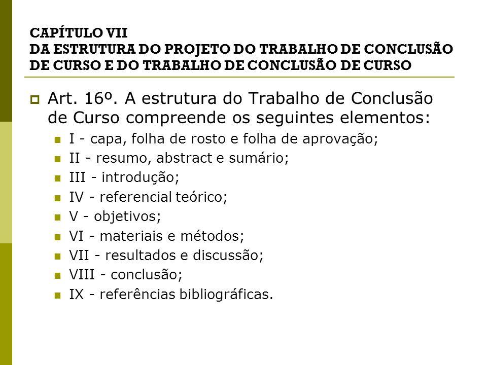 CAPÍTULO VII DA ESTRUTURA DO PROJETO DO TRABALHO DE CONCLUSÃO DE CURSO E DO TRABALHO DE CONCLUSÃO DE CURSO Art. 16º. A estrutura do Trabalho de Conclu