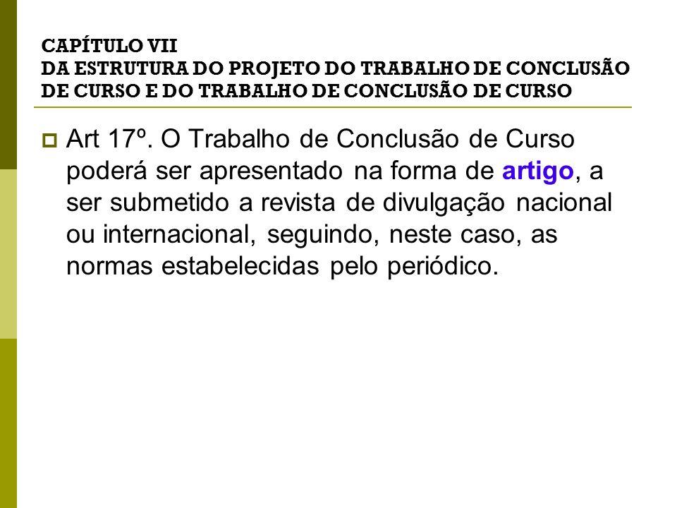 CAPÍTULO VII DA ESTRUTURA DO PROJETO DO TRABALHO DE CONCLUSÃO DE CURSO E DO TRABALHO DE CONCLUSÃO DE CURSO Art 17º. O Trabalho de Conclusão de Curso p