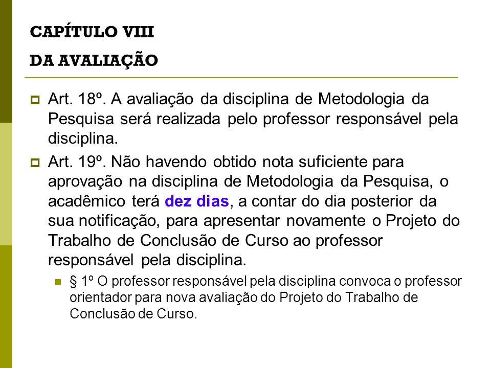 CAPÍTULO VIII DA AVALIAÇÃO Art. 18º. A avaliação da disciplina de Metodologia da Pesquisa será realizada pelo professor responsável pela disciplina. A