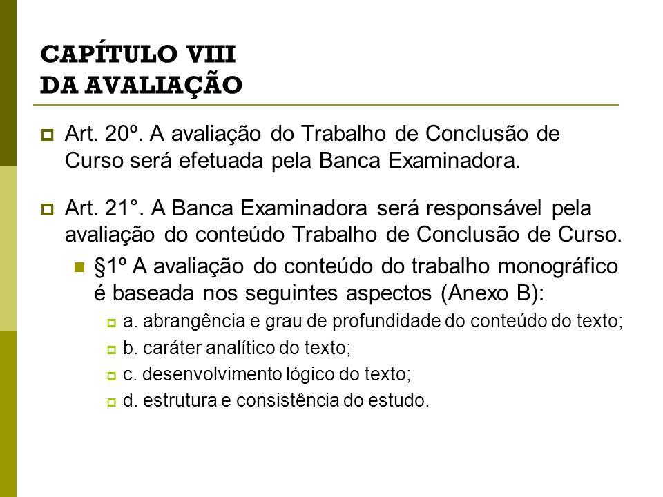 CAPÍTULO VIII DA AVALIAÇÃO Art. 20º. A avaliação do Trabalho de Conclusão de Curso será efetuada pela Banca Examinadora. Art. 21°. A Banca Examinadora