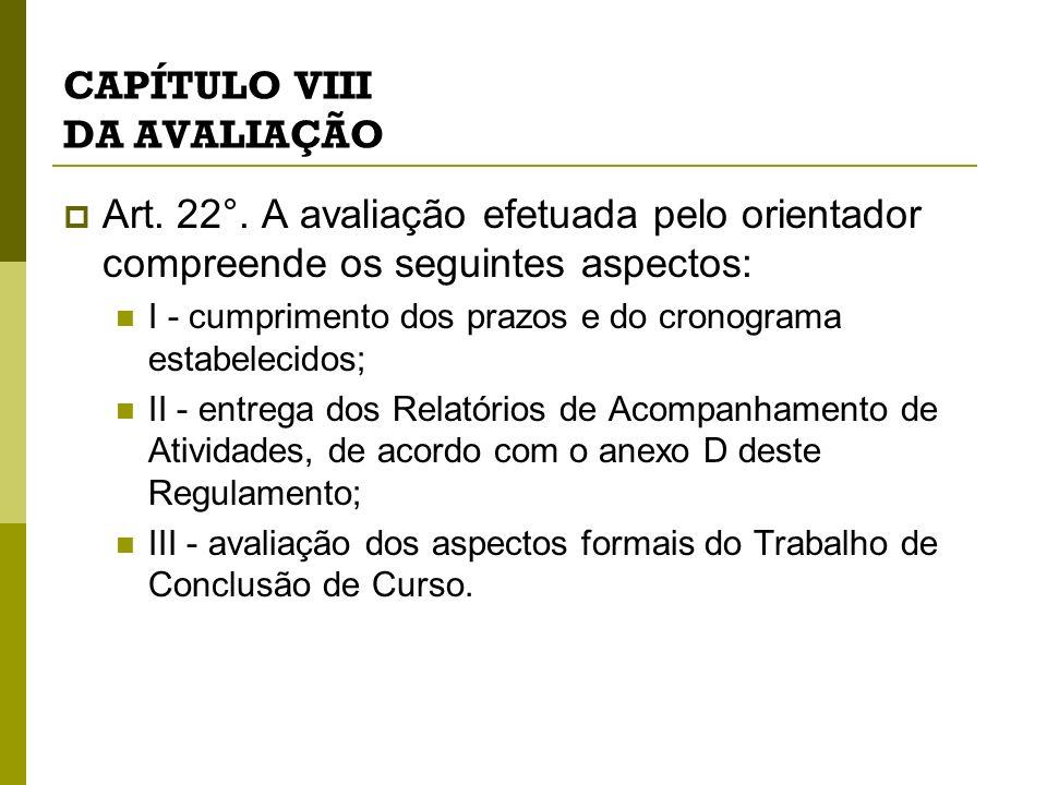 CAPÍTULO VIII DA AVALIAÇÃO Art. 22°. A avaliação efetuada pelo orientador compreende os seguintes aspectos: I - cumprimento dos prazos e do cronograma