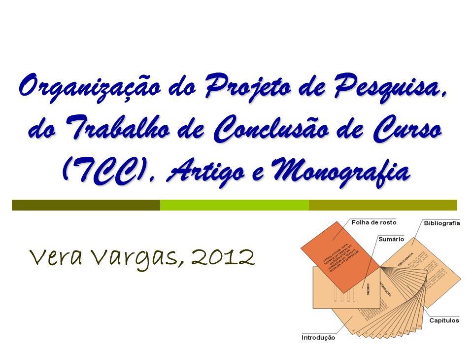 Projeto de Pesquisa, do Trabalho de Conclusão de Curso (TCC), Artigo e Monografia Organização do Projeto de Pesquisa, do Trabalho de Conclusão de Curso (TCC), Artigo e Monografia Vera Vargas, 2012