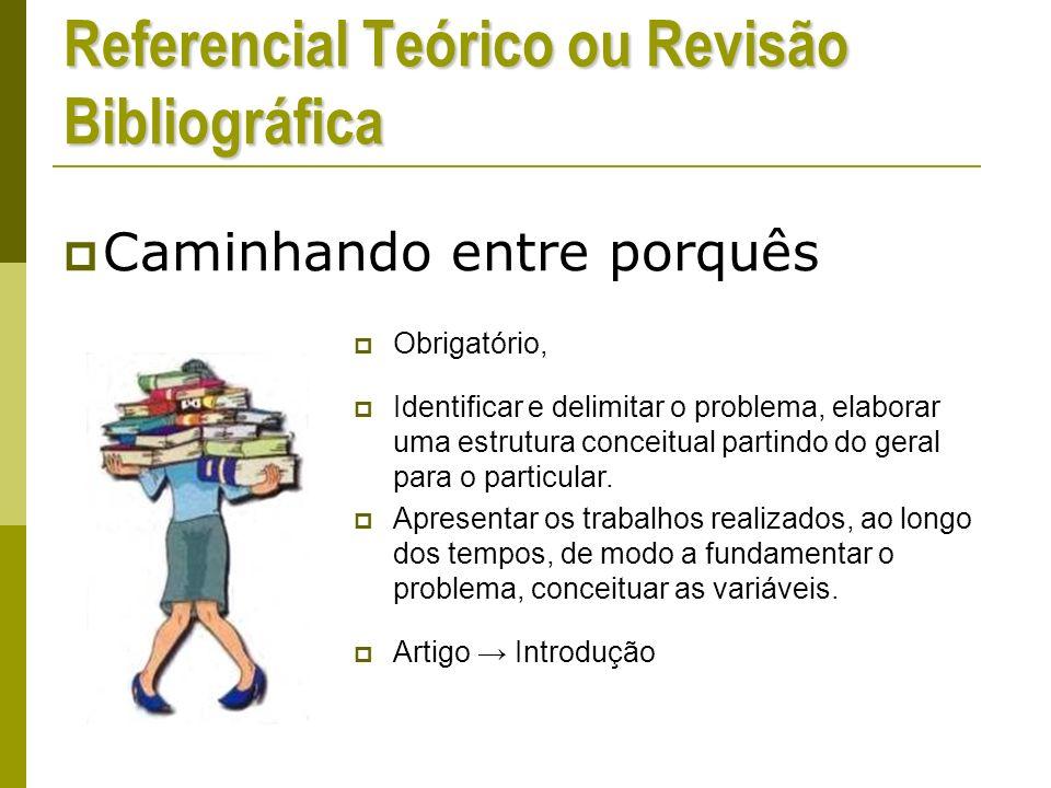 Referencial Teórico ou Revisão Bibliográfica Caminhando entre porquês Obrigatório, Identificar e delimitar o problema, elaborar uma estrutura conceitual partindo do geral para o particular.