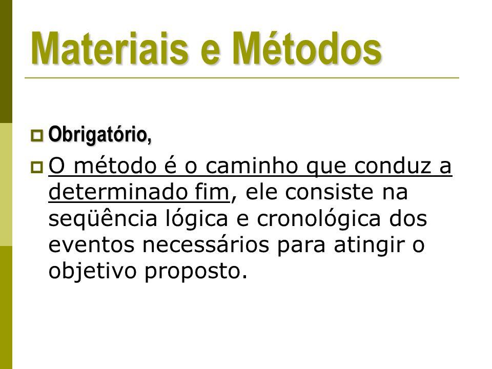 Materiais e Métodos Obrigatório, Obrigatório, O método é o caminho que conduz a determinado fim, ele consiste na seqüência lógica e cronológica dos eventos necessários para atingir o objetivo proposto.