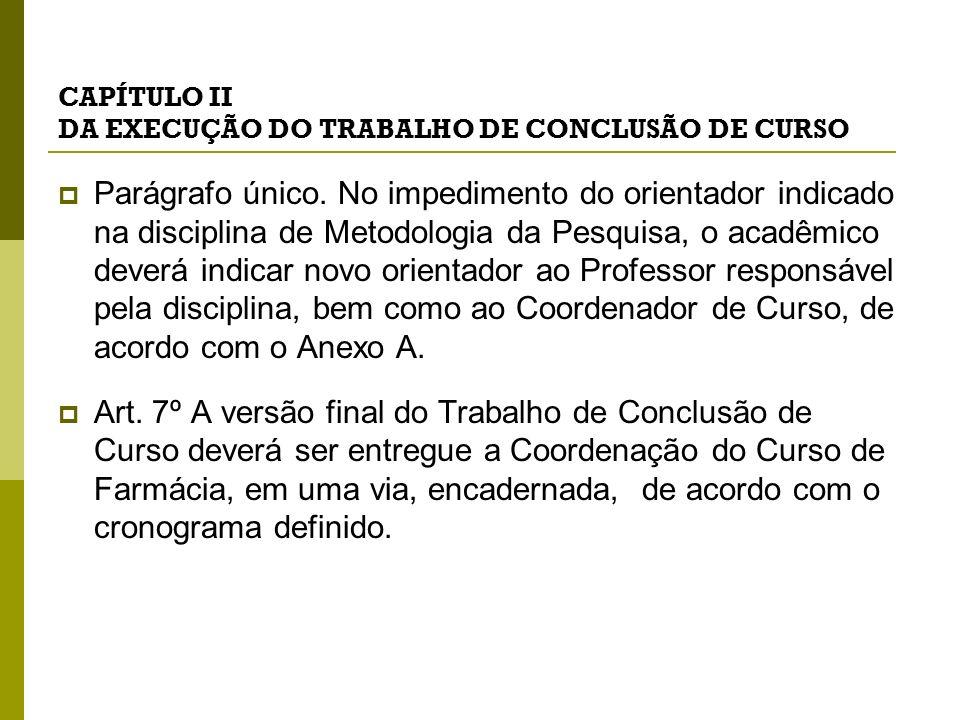 CAPÍTULO II DA EXECUÇÃO DO TRABALHO DE CONCLUSÃO DE CURSO Parágrafo único. No impedimento do orientador indicado na disciplina de Metodologia da Pesqu