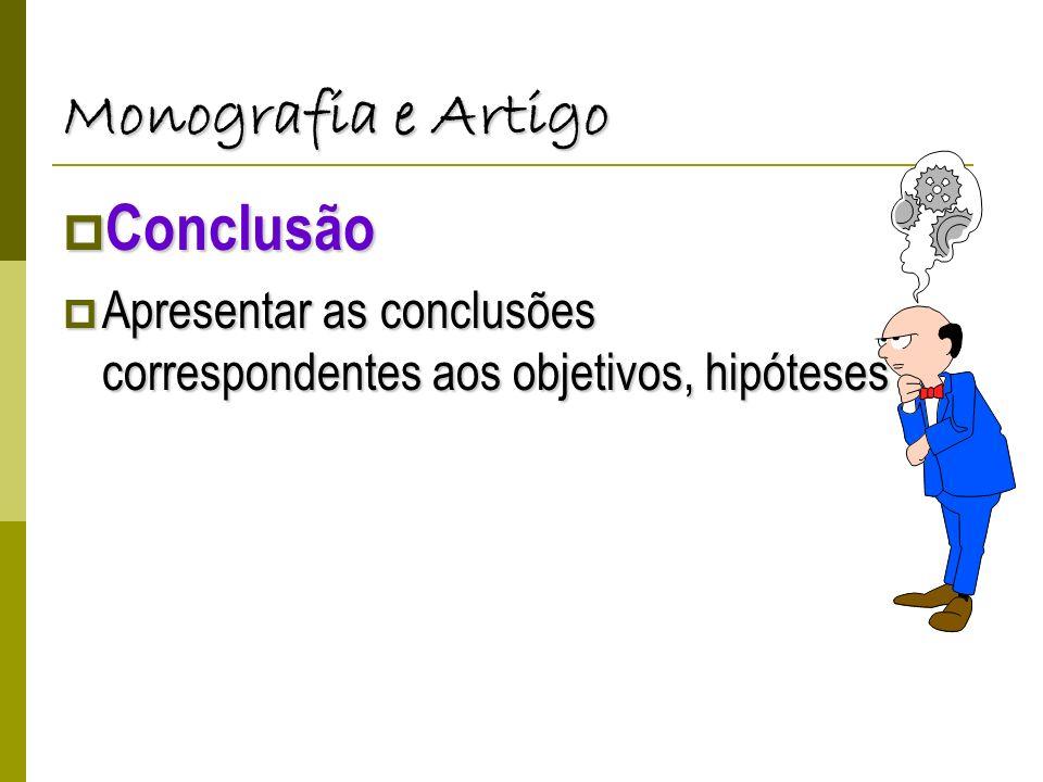 Monografia e Artigo Conclusão Conclusão Apresentar as conclusões correspondentes aos objetivos, hipóteses Apresentar as conclusões correspondentes aos objetivos, hipóteses