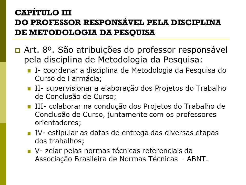 CAPÍTULO III DO PROFESSOR RESPONSÁVEL PELA DISCIPLINA DE METODOLOGIA DA PESQUISA Art. 8º. São atribuições do professor responsável pela disciplina de