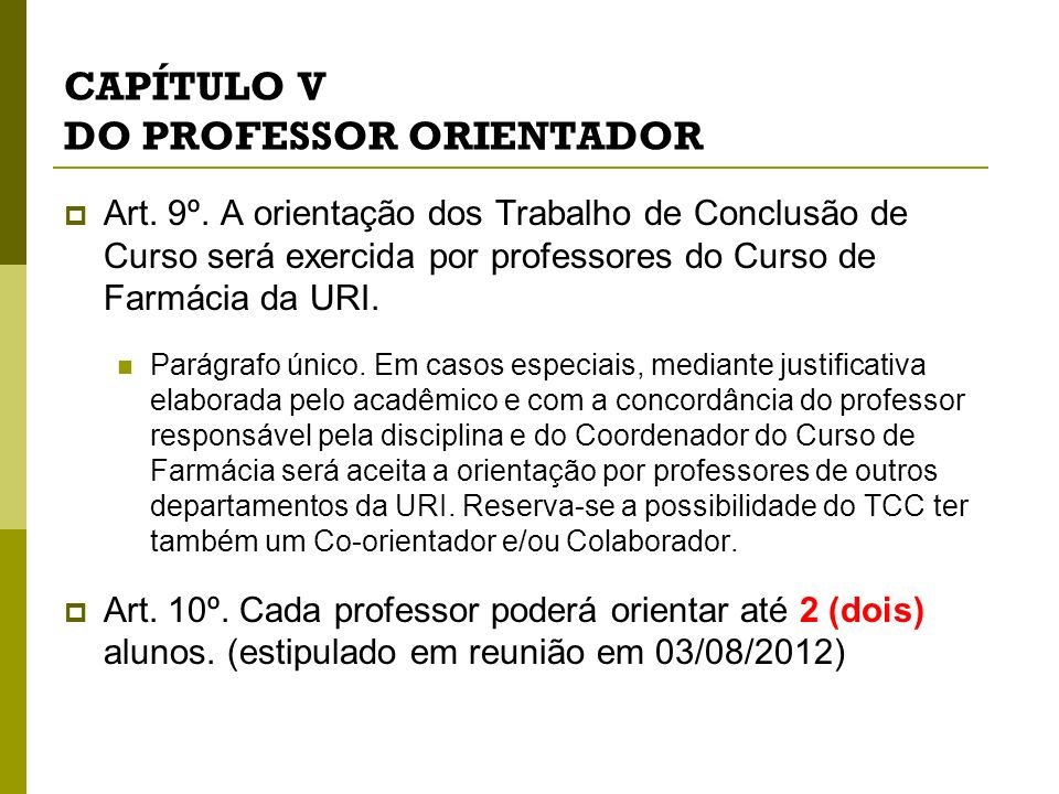 CAPÍTULO V DO PROFESSOR ORIENTADOR Art. 9º. A orientação dos Trabalho de Conclusão de Curso será exercida por professores do Curso de Farmácia da URI.