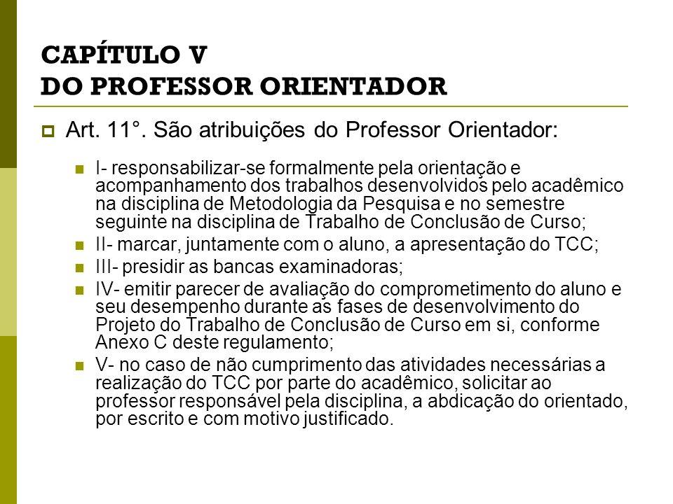 CAPÍTULO V DO PROFESSOR ORIENTADOR Art. 11°. São atribuições do Professor Orientador: I- responsabilizar-se formalmente pela orientação e acompanhamen