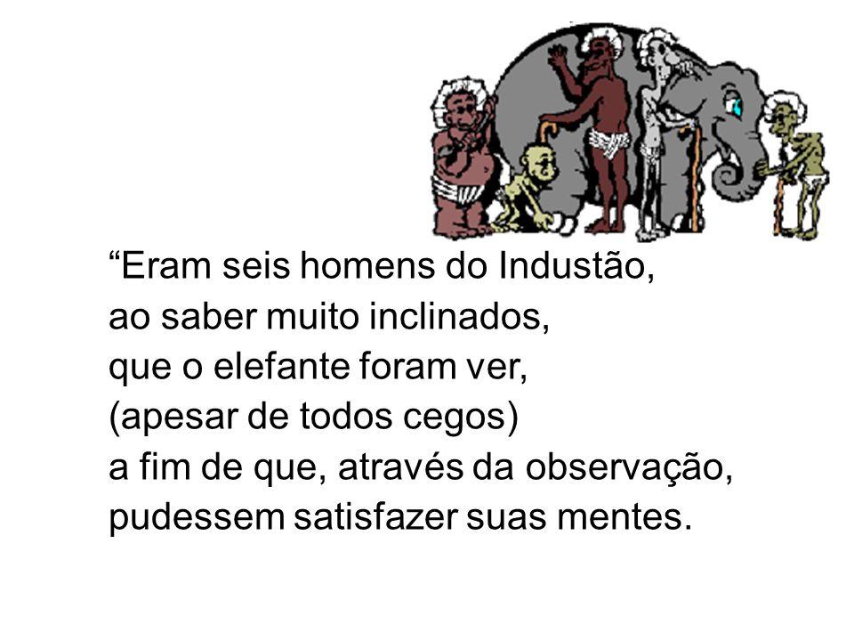Eram seis homens do Industão, ao saber muito inclinados, que o elefante foram ver, (apesar de todos cegos) a fim de que, através da observação, pudess