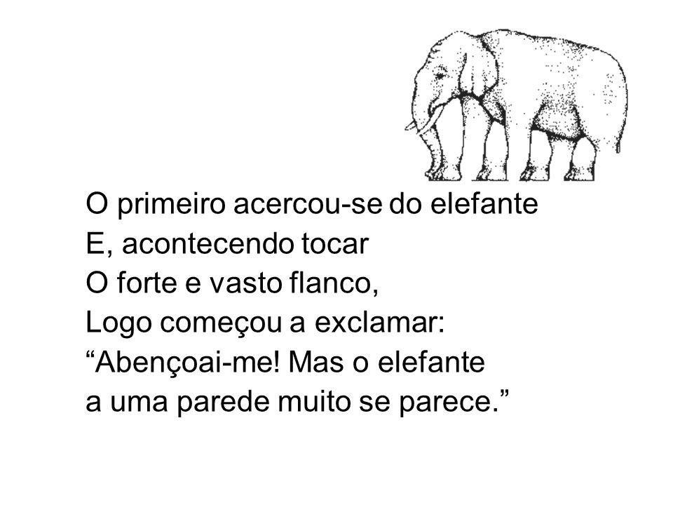 O primeiro acercou-se do elefante E, acontecendo tocar O forte e vasto flanco, Logo começou a exclamar: Abençoai-me! Mas o elefante a uma parede muito