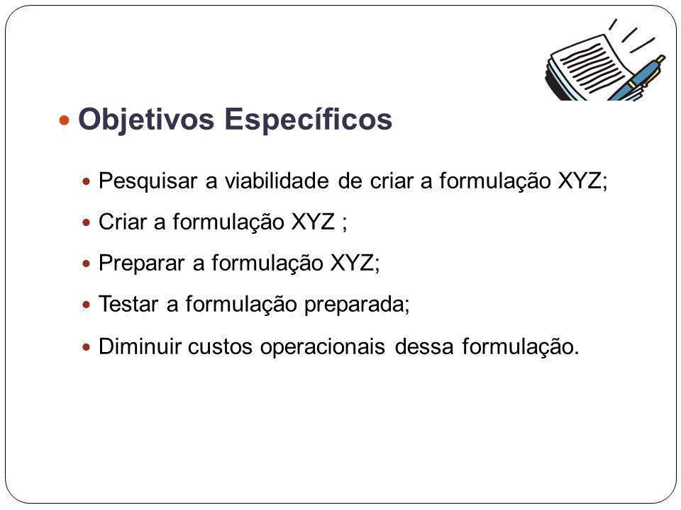 Objetivos Específicos Pesquisar a viabilidade de criar a formulação XYZ; Criar a formulação XYZ ; Preparar a formulação XYZ; Testar a formulação preparada; Diminuir custos operacionais dessa formulação.