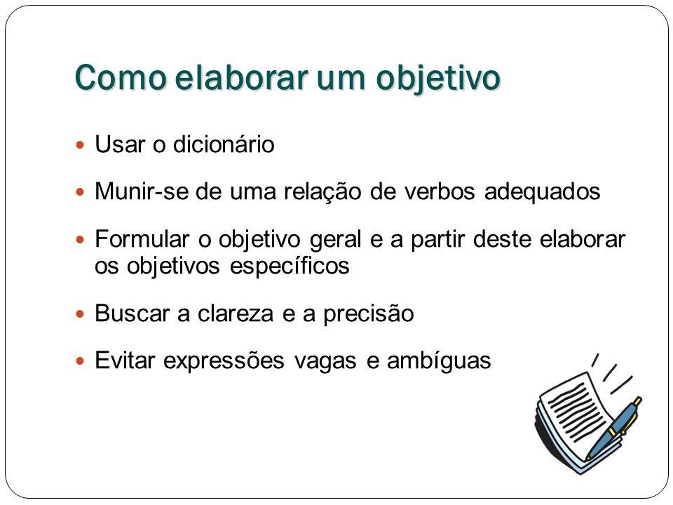 Como elaborar um objetivo Usar o dicionário Munir-se de uma relação de verbos adequados Formular o objetivo geral e a partir deste elaborar os objetivos específicos Buscar a clareza e a precisão Evitar expressões vagas e ambíguas
