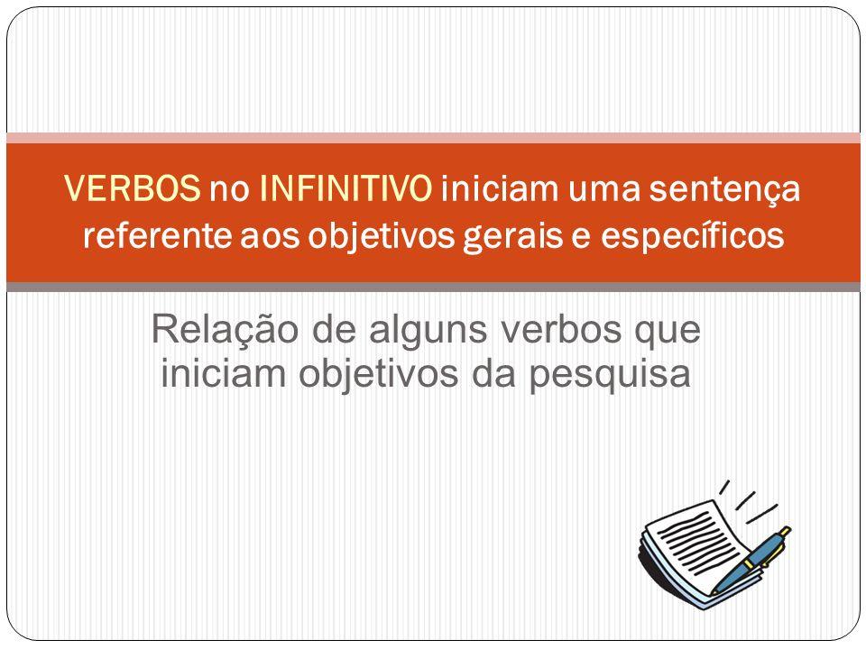 Relação de alguns verbos que iniciam objetivos da pesquisa VERBOS no INFINITIVO iniciam uma sentença referente aos objetivos gerais e específicos