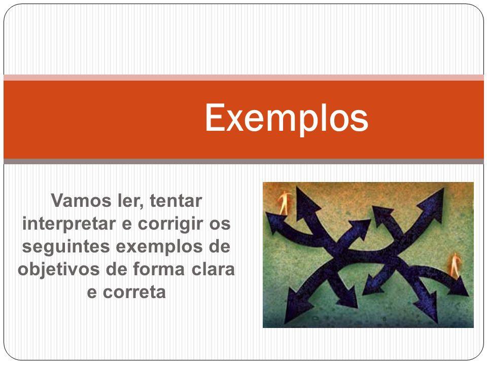 Vamos ler, tentar interpretar e corrigir os seguintes exemplos de objetivos de forma clara e correta Exemplos