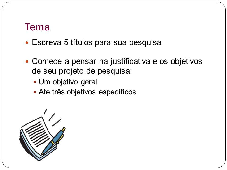 Tema Escreva 5 títulos para sua pesquisa Comece a pensar na justificativa e os objetivos de seu projeto de pesquisa: Um objetivo geral Até três objetivos específicos
