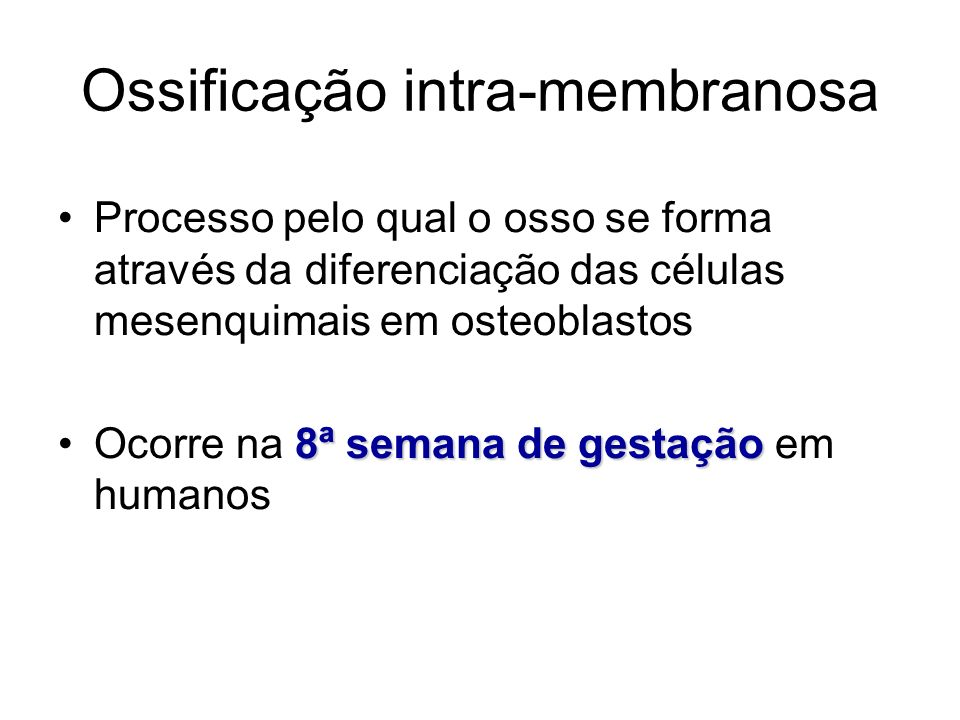 Ossificação intra-membranosa Processo pelo qual o osso se forma através da diferenciação das células mesenquimais em osteoblastos 8ª semana de gestaçã