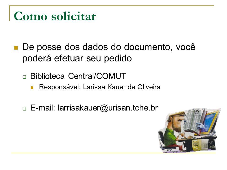 Como solicitar De posse dos dados do documento, você poderá efetuar seu pedido Biblioteca Central/COMUT Responsável: Larissa Kauer de Oliveira E-mail: