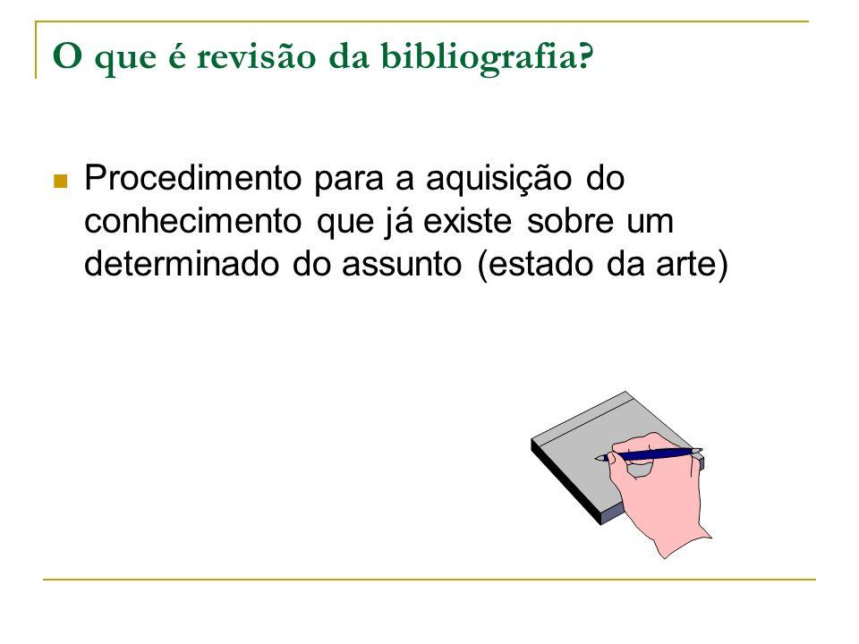 O que é revisão da bibliografia? Procedimento para a aquisição do conhecimento que já existe sobre um determinado do assunto (estado da arte)
