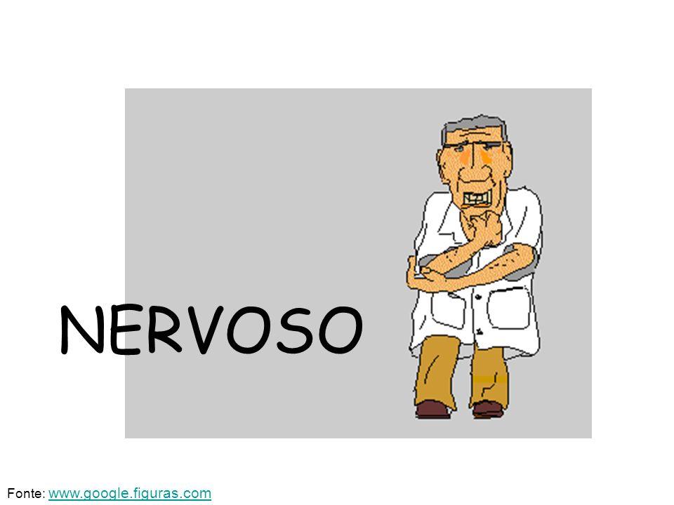 NERVOSO Fonte: www.google.figuras.comwww.google.figuras.com