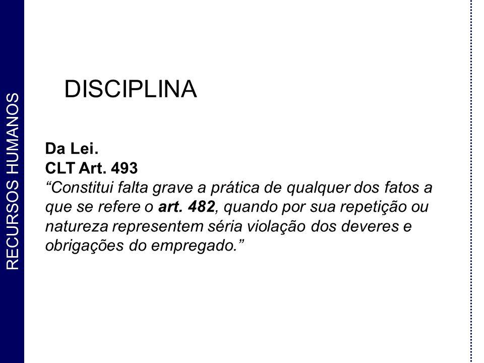 RECURSOS HUMANOS DISCIPLINA Da Lei. CLT Art. 493 Constitui falta grave a prática de qualquer dos fatos a que se refere o art. 482, quando por sua repe