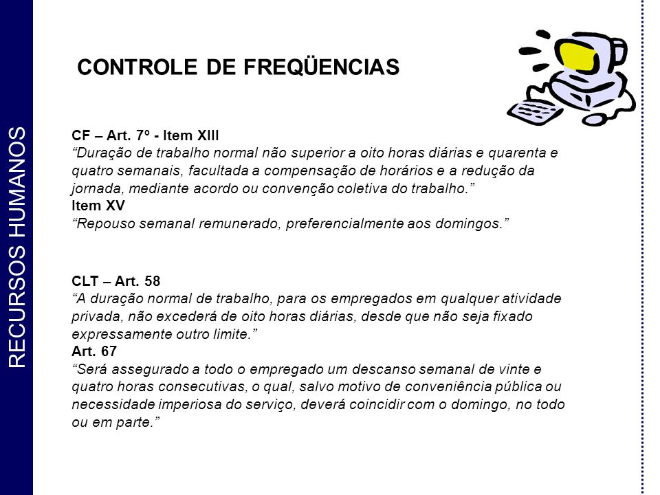 RECURSOS HUMANOS CONTROLE DE FREQÜENCIAS CF – Art. 7º - Item XIII Duração de trabalho normal não superior a oito horas diárias e quarenta e quatro sem