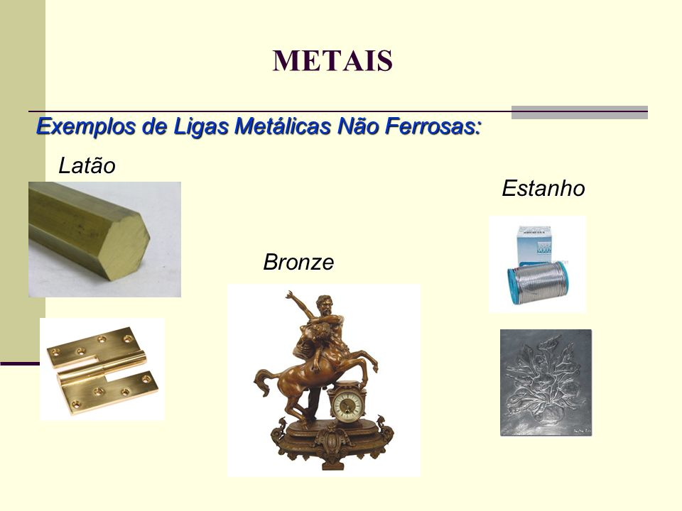 METAIS Latão Estanho Bronze Exemplos de Ligas Metálicas Não Ferrosas: