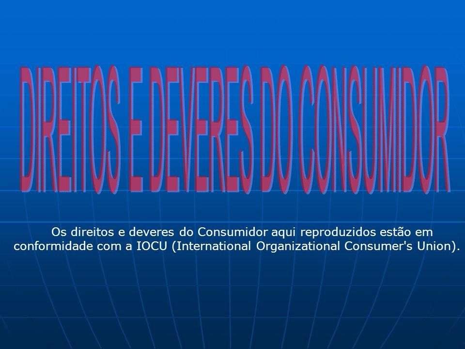 Os direitos e deveres do Consumidor aqui reproduzidos estão em conformidade com a IOCU (International Organizational Consumer's Union).