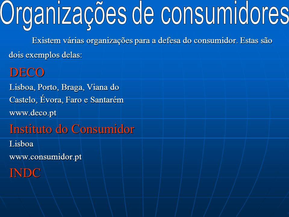 Existem várias organizações para a defesa do consumidor. Estas são dois exemplos delas: DECO Lisboa, Porto, Braga, Viana do Castelo, Évora, Faro e San