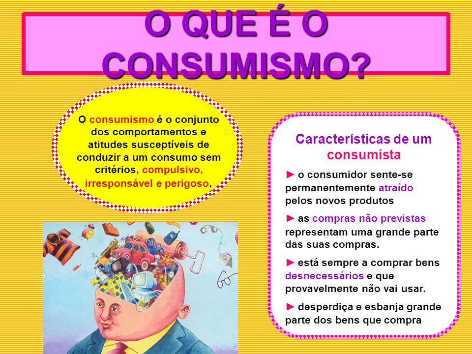 O QUE É O CONSUMISMO? O consumismo é o conjunto dos comportamentos e atitudes susceptíveis de conduzir a um consumo sem critérios, compulsivo, irrespo