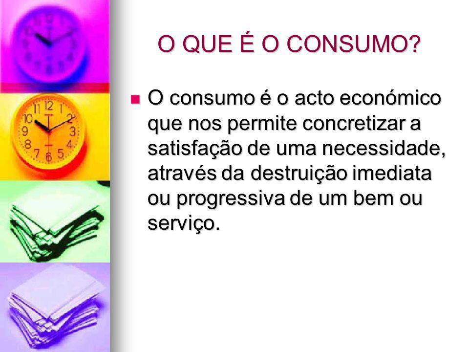O QUE É O CONSUMO? O consumo é o acto económico que nos permite concretizar a satisfação de uma necessidade, através da destruição imediata ou progres